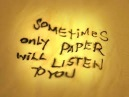 Sometimes only paper will listen to you
